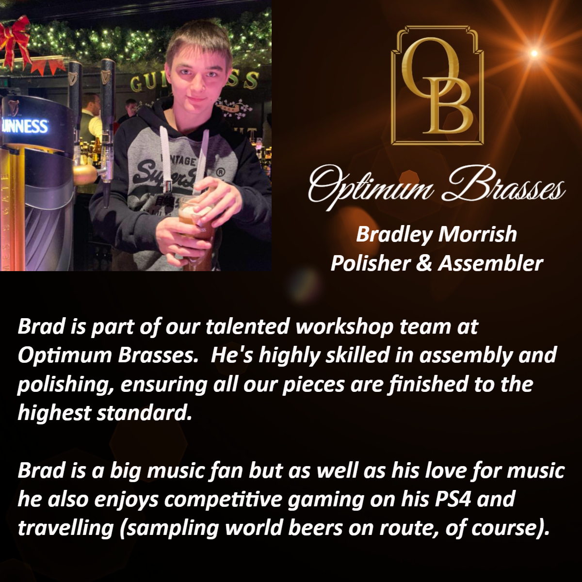 Brad is part of our talented workshop team at Optimum Brasses.  He's highly skilled in assembly and polishing, ensuring all our pieces are finished to the highest standard.  Brad is a big music fan but as well as his love for music he also enjoys competitive gaming on his PS4 and travelling (sampling world beers on route, of course).