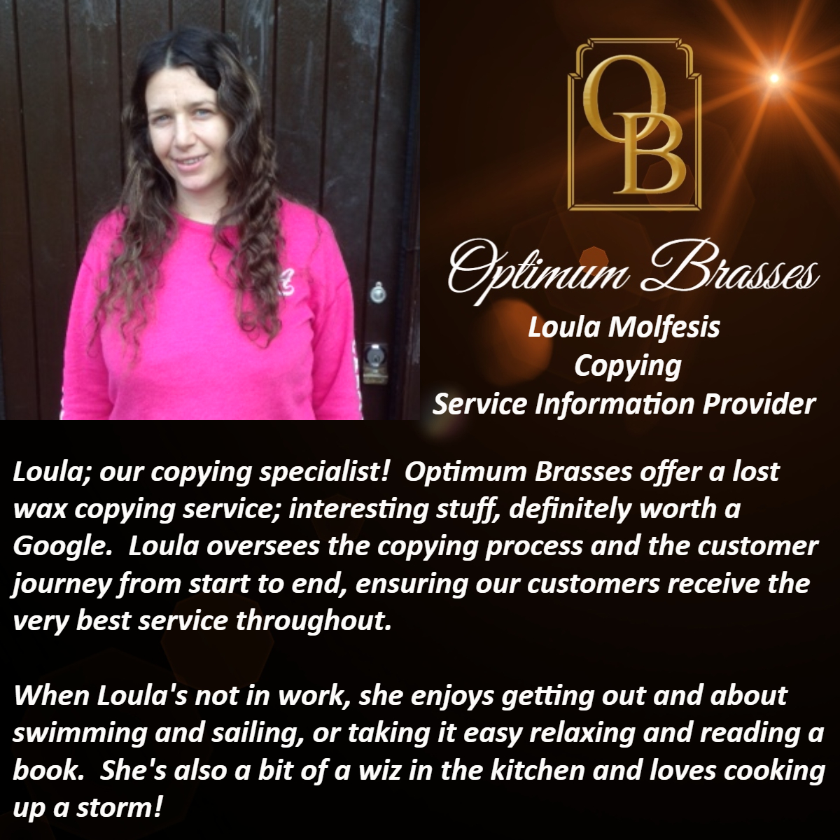Loula; our copying specialist!  Optimum Brasses offer a lost wax copying service; interesting stuff, definitely worth a Google.  Loula oversees the copying process and the customer journey from start to end, ensuring our customers receive the very best service throughout.  When Loula's not in work, she enjoys getting out and about swimming and sailing, or taking it easy relaxing and reading a book.  She's also a bit of a wiz in the kitchen and loves cooking up a storm!