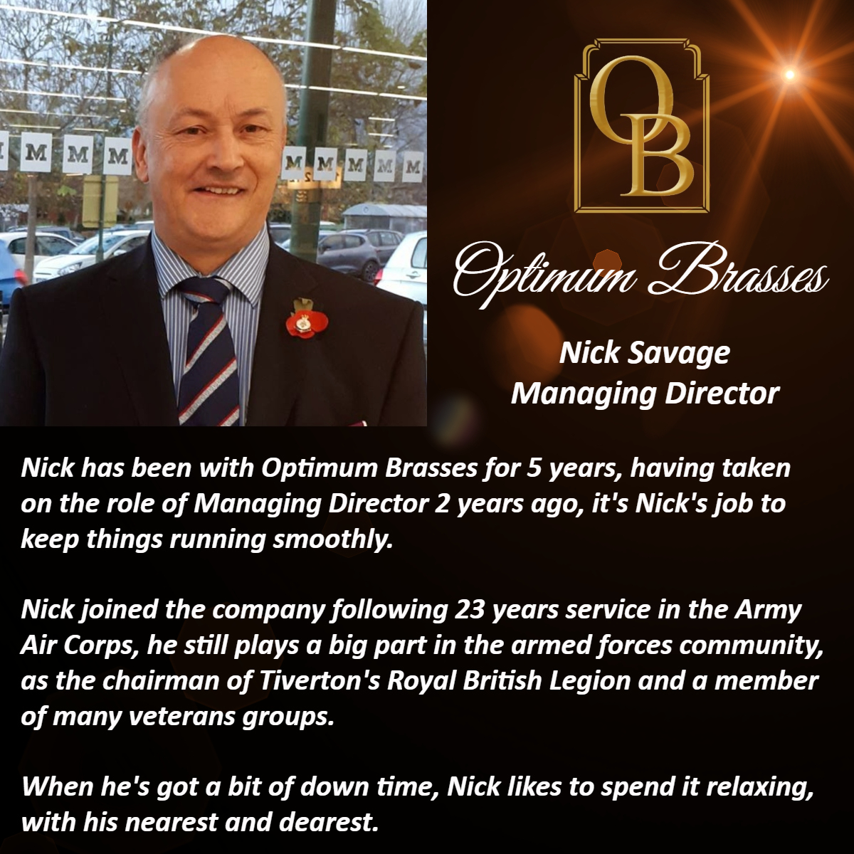 Nick has been with Optimum Brasses for 5 years, having taken on the role of Managing Director 2 years ago, it's Nick's job to keep things running smoothly.   Nick joined the company following 23 years service in the Army Air Corps, he still plays a big part in the armed forces community, as the chairman of Tiverton's Royal British Legion and a member of many veterans groups.    When he's got a bit of down time, Nick likes to spend it relaxing, with his nearest and dearest.