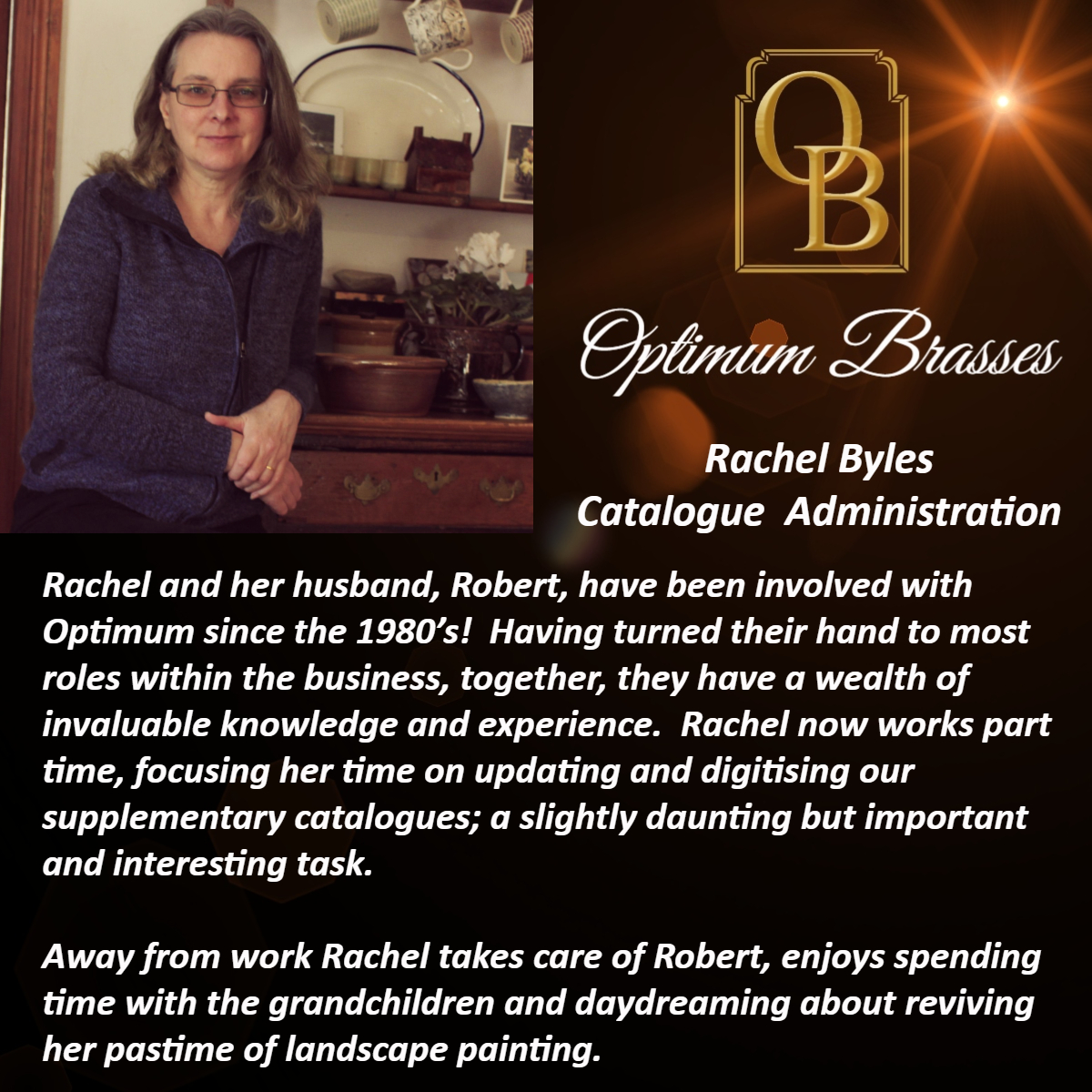 Rachel and her husband, Robert, have been involved with Optimum since the 1980's!  Having turned their hand to most roles within the business, together, they have a wealth of invaluable knowledge and experience.  Rachel now works part time, focusing her time on updating and digitising our supplementary catalogues; a slightly daunting but important and interesting task.  Away from work Rachel takes care of Robert, enjoys spending time with the grandchildren and daydreaming about reviving her pastime of landscape painting.